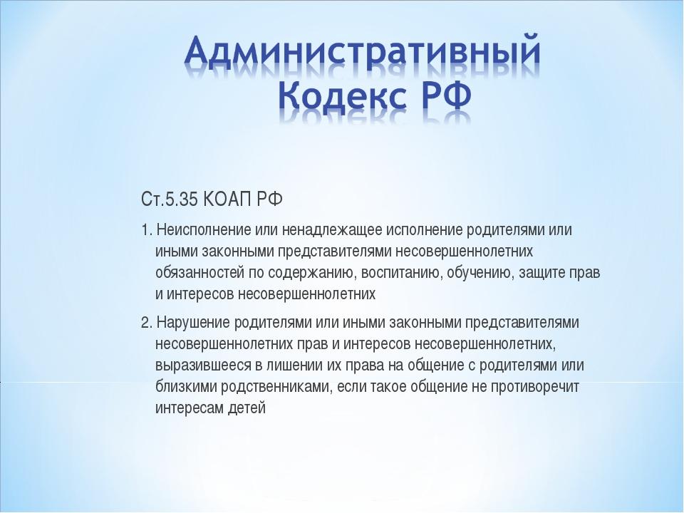 Ст.5.35 КОАП РФ 1. Неисполнение или ненадлежащее исполнение родителями или ин...