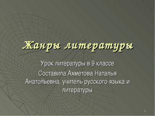 * Жанры литературы Урок литературы в 9 классе Составила Ахметова Наталья Анат