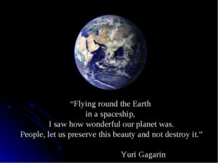 """""""Flying round the Earth in a spaceship, I saw how wonderful our planet was. P"""