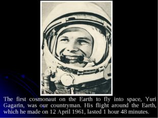 The first cosmonaut on the Earth to fly into space, Yuri Gagarin, was our cou