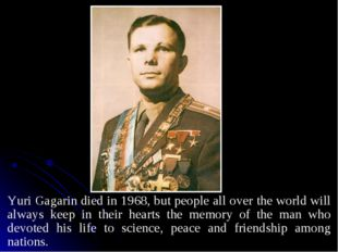 Yuri Gagarin died in 1968, but people all over the world will always keep in