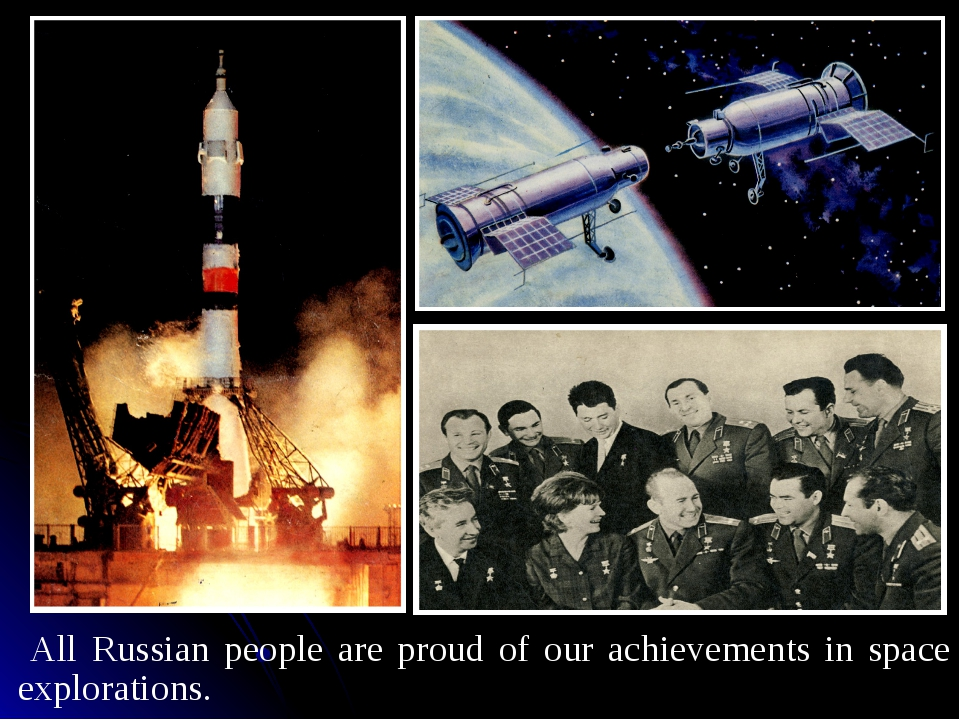 All Russian people are proud of our achievements in space explorations.
