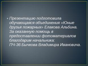 Презентацию подготовила обучающаяся объединения «Юные друзья пожарных» Елаков