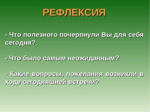 РЕФЛЕКСИЯ - Что полезного почерпнули Вы для себя сегодня? - Что было самым не
