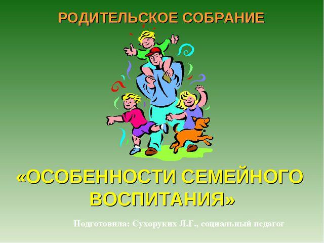 «ОСОБЕННОСТИ СЕМЕЙНОГО ВОСПИТАНИЯ» РОДИТЕЛЬСКОЕ СОБРАНИЕ Подготовила: Сухорук...