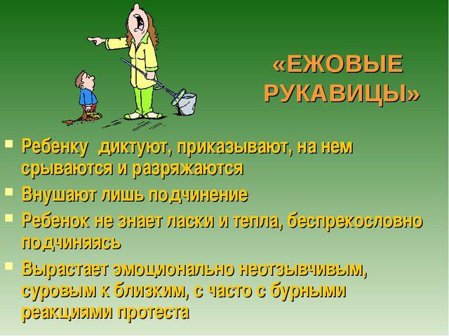 «ЕЖОВЫЕ РУКАВИЦЫ» Ребенку диктуют, приказывают, на нем срываются и разряжаютс...