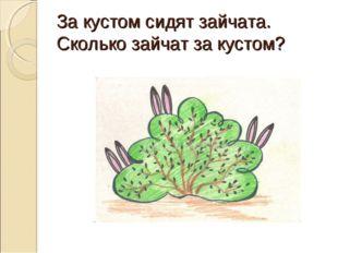 За кустом сидят зайчата. Сколько зайчат за кустом?