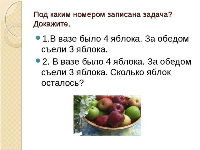 Под каким номером записана задача? Докажите. 1.В вазе было 4 яблока. За обедо...