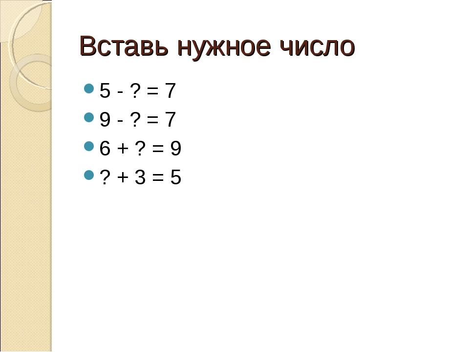 Вставь нужное число 5 - ? = 7 9 - ? = 7 6 + ? = 9 ? + 3 = 5