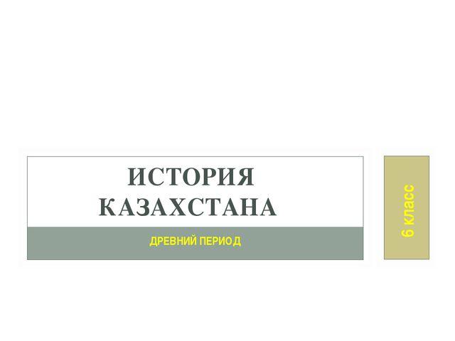 ДРЕВНИЙ ПЕРИОД ИСТОРИЯ КАЗАХСТАНА 6 класс