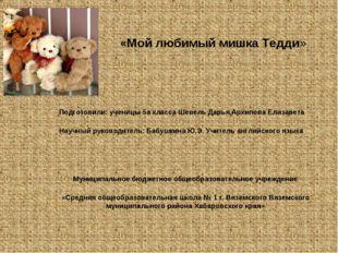 «Мой любимый мишка Тедди» Подготовили: ученицы 5а класса Шевель Дарья,Архипо