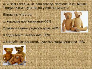 3. С чем связана, на ваш взгляд, популярность мишки Тедди? Какие чувства он у