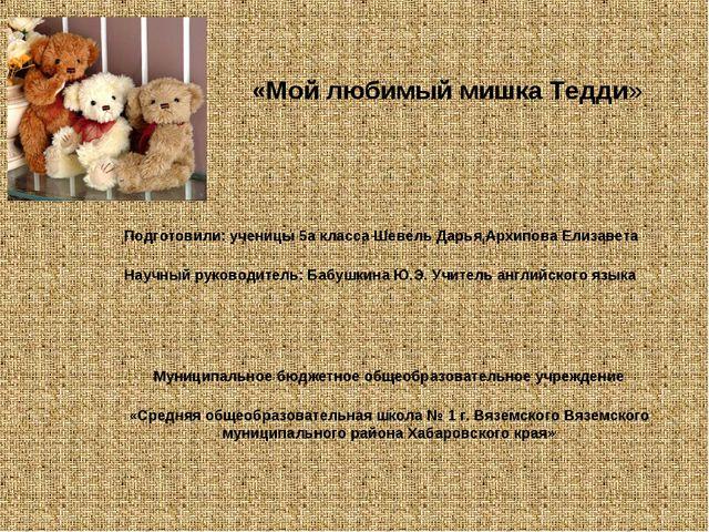«Мой любимый мишка Тедди» Подготовили: ученицы 5а класса Шевель Дарья,Архипо...