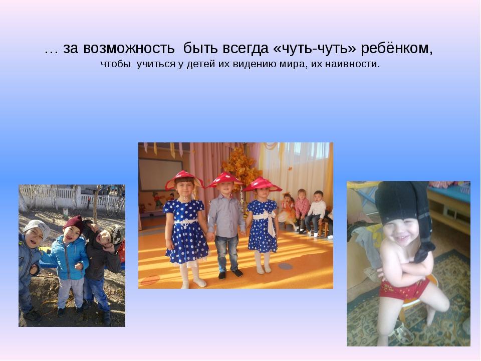 … за возможность быть всегда «чуть-чуть» ребёнком, чтобы учиться у детей их...