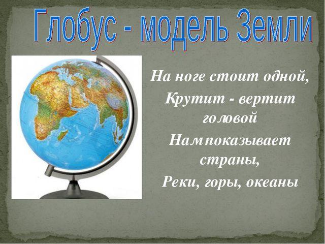 На ноге стоит одной, Крутит - вертит головой Нам показывает страны, Реки, гор...