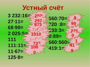 Устный счёт 3 232:16= 27∙11= 68∙99= 2 025:5= 111 111:11= 11∙67= 125∙8= 560:70