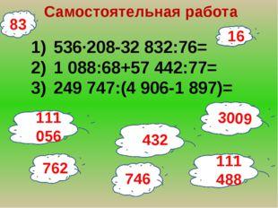 16 Самостоятельная работа 536∙208-32 832:76= 1 088:68+57 442:77= 249 747:(4 9