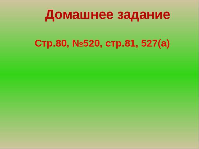 Домашнее задание Стр.80, №520, стр.81, 527(а)