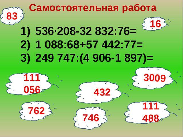 16 Самостоятельная работа 536∙208-32 832:76= 1 088:68+57 442:77= 249 747:(4 9...