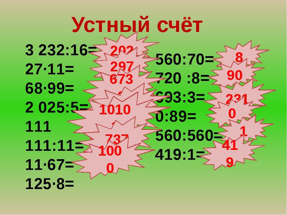 Устный счёт 3 232:16= 27∙11= 68∙99= 2 025:5= 111 111:11= 11∙67= 125∙8= 560:70...
