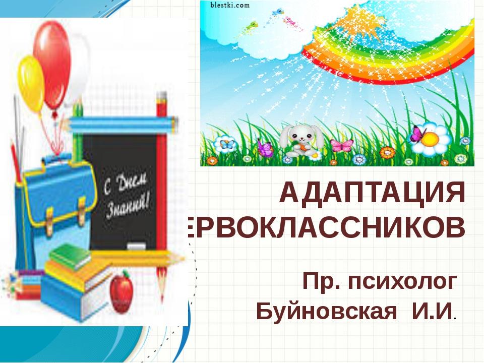 АДАПТАЦИЯ ПЕРВОКЛАССНИКОВ Пр. психолог Буйновская И.И.