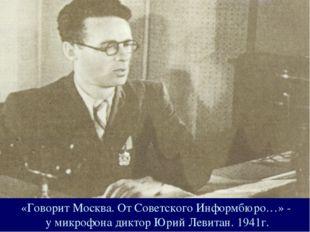 «Говорит Москва. От Советского Информбюро…» - у микрофона диктор Юрий Левитан
