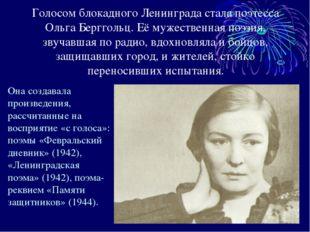 Голосом блокадного Ленинграда стала поэтесса Ольга Берггольц. Её мужественная