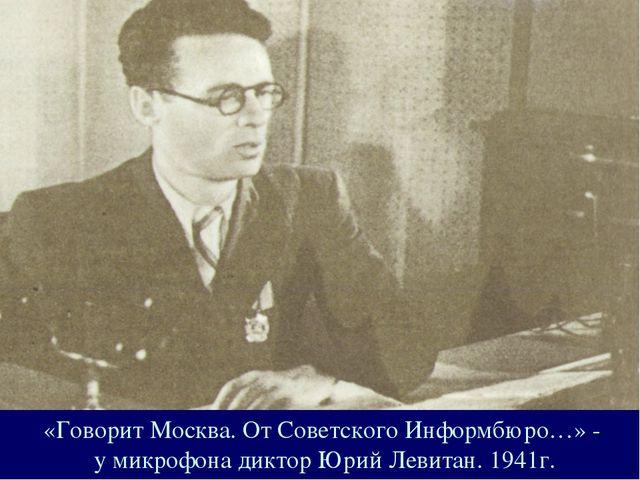 «Говорит Москва. От Советского Информбюро…» - у микрофона диктор Юрий Левитан...
