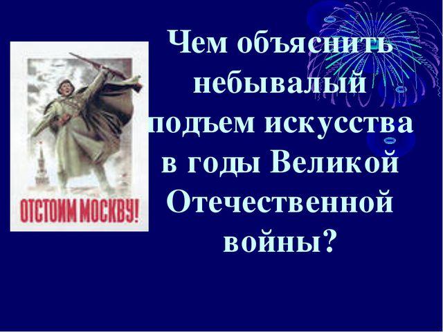 Чем объяснить небывалый подъем искусства в годы Великой Отечественной войны?