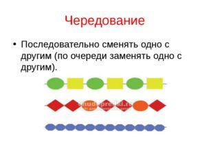 Чередование Последовательно сменять одно с другим (по очереди заменять одно с