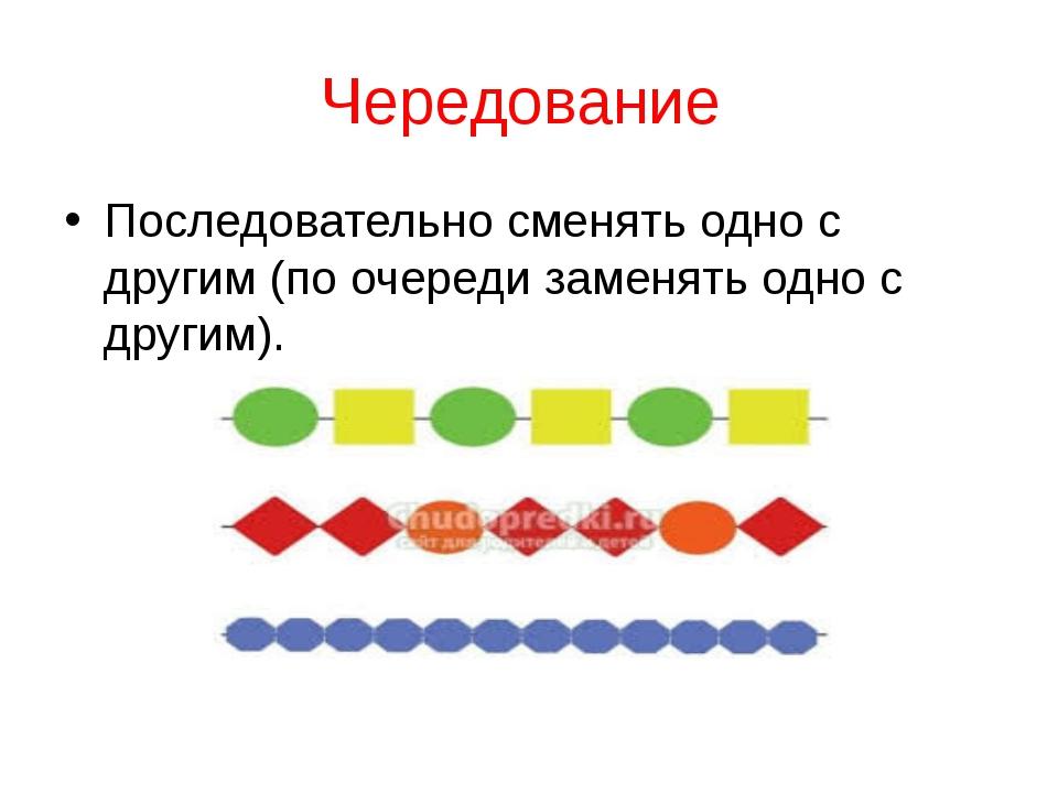 Чередование Последовательно сменять одно с другим (по очереди заменять одно с...