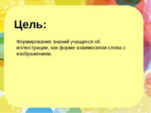 Цель: Формирование знаний учащихся об иллюстрации, как форме взаимосвязи сло