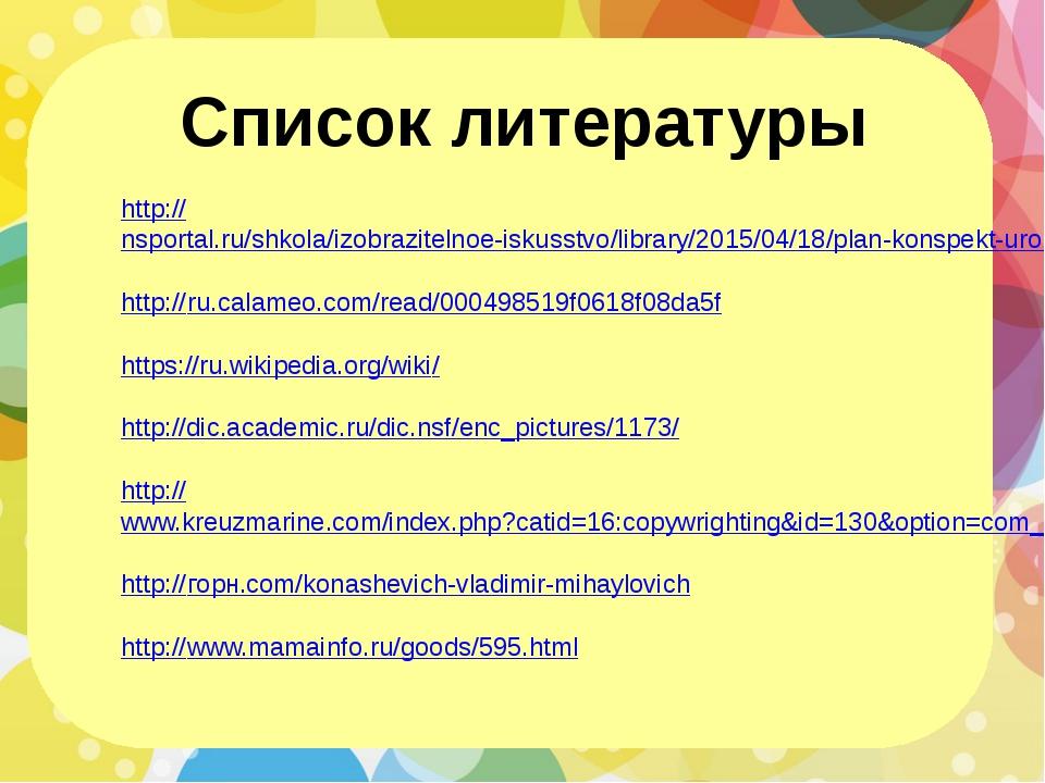 Список литературы http://nsportal.ru/shkola/izobrazitelnoe-iskusstvo/library...