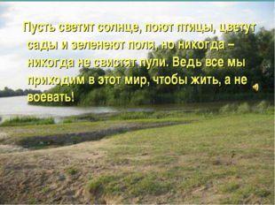 Пусть светит солнце, поют птицы, цветут сады и зеленеют поля, но никогда – н