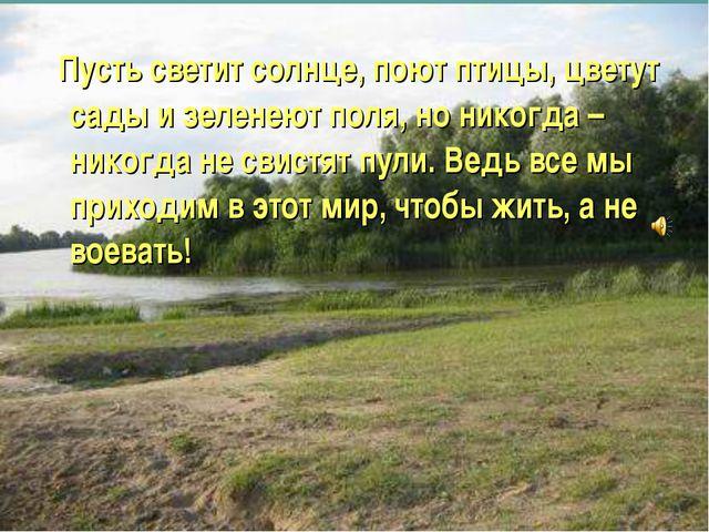 Пусть светит солнце, поют птицы, цветут сады и зеленеют поля, но никогда – н...