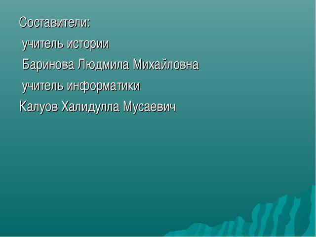 Составители: учитель истории Баринова Людмила Михайловна учитель информатики...