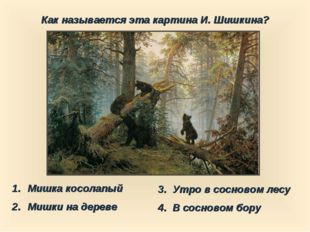 Как называется эта картина И. Шишкина? Мишка косолапый Мишки на дереве 3. Утр