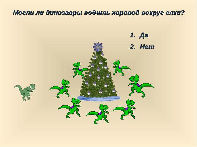 Могли ли динозавры водить хоровод вокруг елки? Да Нет