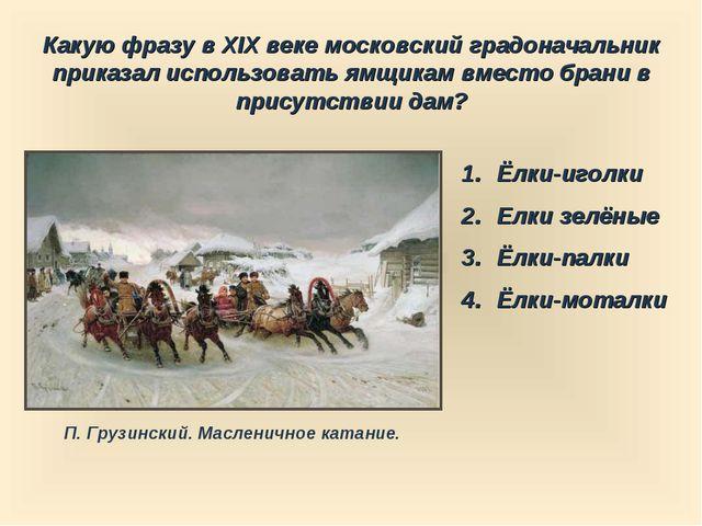 Какую фразу в XIX веке московский градоначальник приказал использовать ямщика...