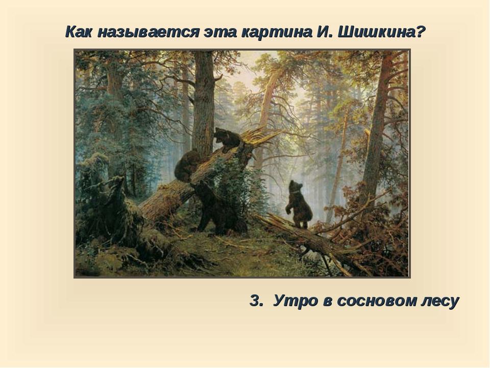 Как называется эта картина И. Шишкина? 3. Утро в сосновом лесу