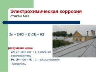 Электрохимическая коррозия стакан №3 Zn + 2HCl = ZnCl2 + H2 разрушение цинка