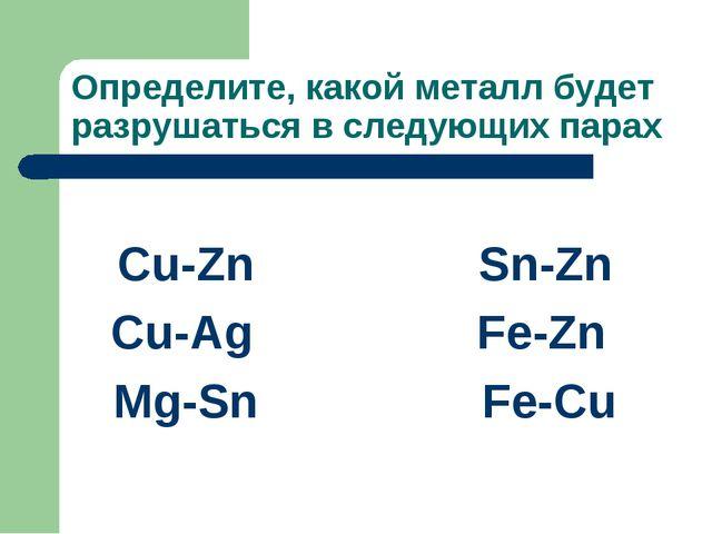 Определите, какой металл будет разрушаться в следующих парах Cu-Zn Sn-Zn Cu-A...