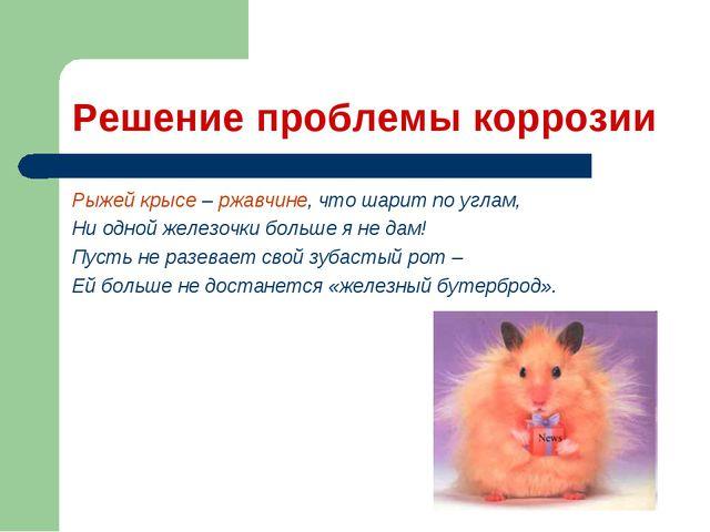 Решение проблемы коррозии Рыжей крысе – ржавчине, что шарит по углам, Ни одно...
