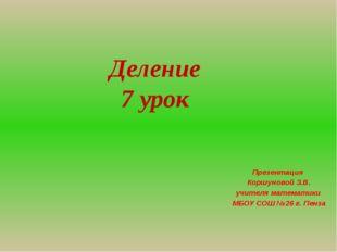Деление 7 урок Презентация Коршуновой З.В. учителя математики МБОУ СОШ №26 г.