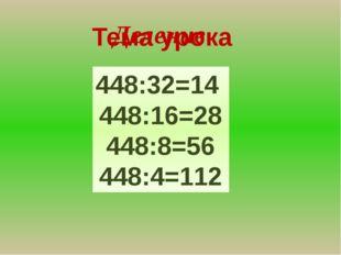 Тема урока 448:32=14 448:16=28 448:8=56 448:4=112 Деление