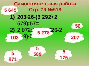 56 Самостоятельная работа Стр. 79 №513 203∙26-(3 292+2 579):57= 2 072:37+(2 6