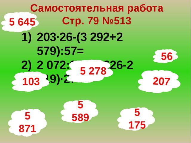 56 Самостоятельная работа Стр. 79 №513 203∙26-(3 292+2 579):57= 2 072:37+(2 6...