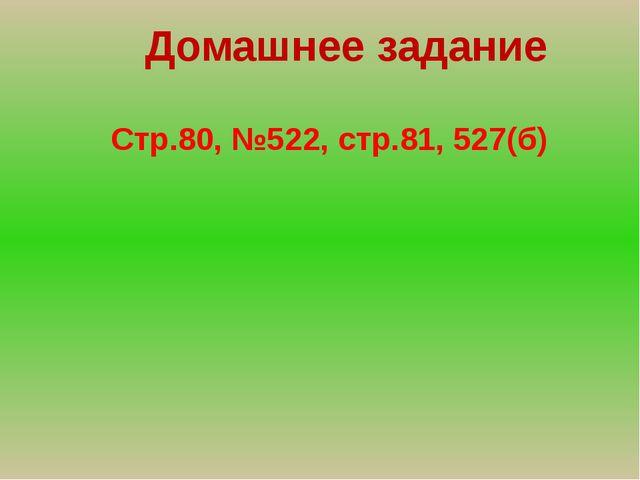 Домашнее задание Стр.80, №522, стр.81, 527(б)