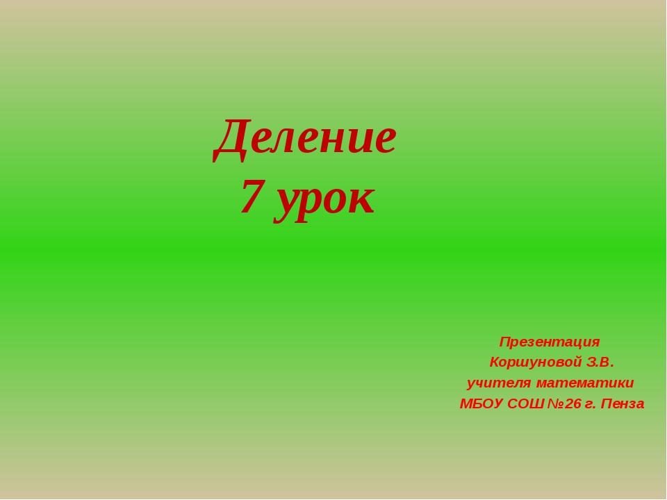 Деление 7 урок Презентация Коршуновой З.В. учителя математики МБОУ СОШ №26 г....