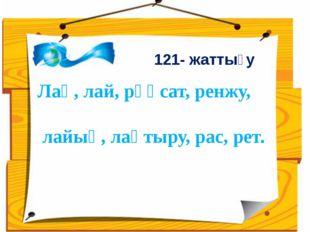 Лақ, лай, рұқсат, ренжу, лайық, лақтыру, рас, рет. 121- жаттығу